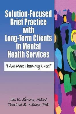 Solution-focused Brief Practice with Long-term Clients in Mental Health Services - I am More Than My Label (Paperback): Joel K....