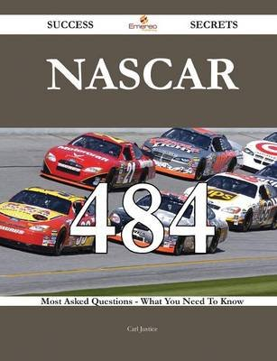 NASCAR 484 Success Secrets - 484 Most Asked Questions on NASCAR - What You Need to Know (Paperback): Carl Justice