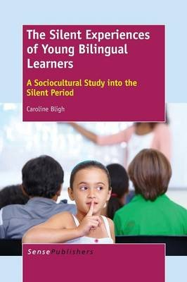 The Silent Experiences of Young Bilingual Learners - A Sociocultural Study into the Silent Period (Paperback): Caroline Bligh