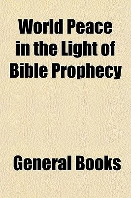 World Peace in the Light of Bible Prophecy (Paperback): General Books