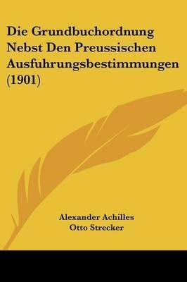 Die Grundbuchordnung Nebst Den Preussischen Ausfuhrungsbestimmungen (1901) (English, German, Paperback): Alexander Achilles,...