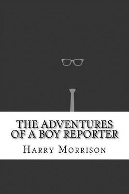 The Adventures of a Boy Reporter (Paperback): Harry Steele Morrison