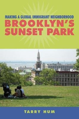 Making a Global Immigrant Neighborhood - Brooklyn's Sunset Park (Hardcover): Tarry Hum