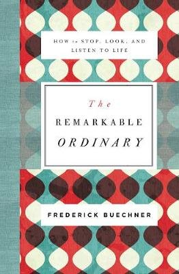 The Remarkable Ordinary - How to Stop, Look, and Listen to Life (Paperback): Frederick Buechner