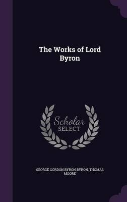 The Works of Lord Byron (Hardcover): George Gordon Byron Byron, Thomas Moore