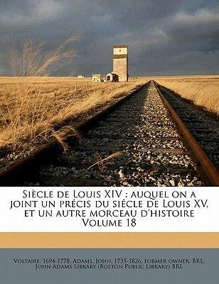 Siecle de Louis XIV - Auquel on a Joint Un Precis Du Siecle de Louis XV, Et Un Autre Morceau D'Histoire Volume 18...