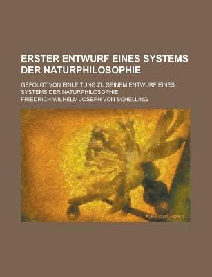 Erster Entwurf Eines Systems Der Naturphilosophie; Gefolgt Von Einleitung Zu Seinem Entwurf Eines Systems Der Naturphilosophie...