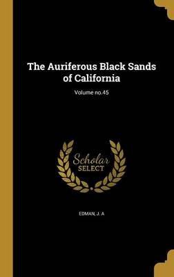 The Auriferous Black Sands of California; Volume No.45 (Hardcover): J A Edman