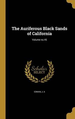 The Auriferous Black Sands of California; Volume No.45 (Hardcover): J A Edman