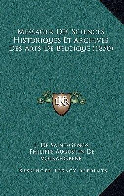 Messager Des Sciences Historiques Et Archives Des Arts de Belgique (1850) (French, Hardcover): J. De Saint-Genos, Philippe...