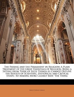 The Passing and the Permanent in Religion - A Plain Treatment of the Great Essentials of Religion, Being a Sifting from These...
