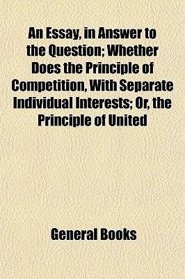 An Essay, in Answer to the Question; Whether Does the Principle of Competition, with Separate Individual Interests; Or, the...