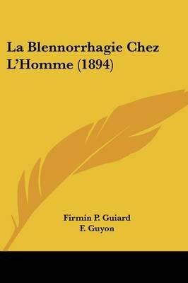 La Blennorrhagie Chez L'Homme (1894) (English, French, Paperback): Firmin P. Guiard