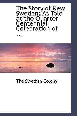 The Story of New Sweden - As Told at the Quarter Centennial Celebration of ... (Hardcover): The Swedish Colony