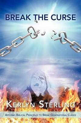 Break the Curse - Applying Biblical Principles to Break Generational Curses (Paperback): Kerlyn Sterling
