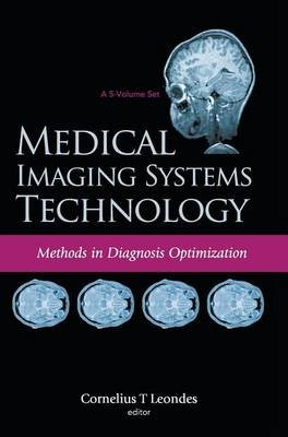 Medical Imaging Systems Technology - Volume 4: Methods In Diagnosis Optimization (Hardcover): Cornelius T. Leondes