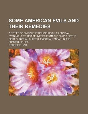 Some American Evils and Their Remedies; A Series of Five Short Religio-Secular Sunday Evening Lectures Delivered from the...