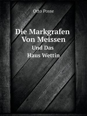 Die Markgrafen Von Meissen Und Das Haus Wettin (German, Paperback): Otto Posse