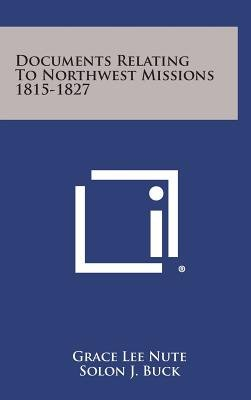Documents Relating to Northwest Missions 1815-1827 (Hardcover): Grace Lee Nute