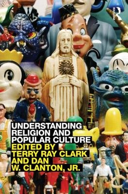 Understanding Religion and Popular Culture (Paperback, New): Terry Ray Clark, Dan W. Clanton