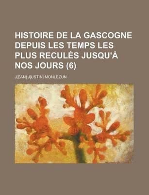 Histoire de La Gascogne Depuis Les Temps Les Plus Recules Jusqu'a Nos Jours (6) (English, French, Paperback): Source...