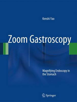Zoom Gastroscopy - Magnifying Endoscopy in the Stomach (Hardcover, 2014 ed.): Kenshi Yao