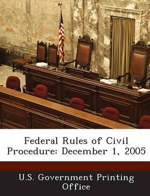 Federal Rules of Civil Procedure - December 1, 2005 (Paperback): U.S. Government Printing Office