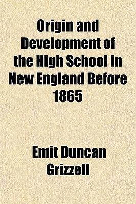 Origin and Development of the High School in New England Before 1865 (Paperback): Emit Duncan Grizzell