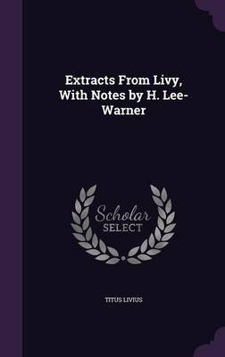 Extracts from Livy, with Notes by H. Lee-Warner (Hardcover): Titus Livius