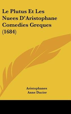 Le Plutus Et Les Nuees D'Aristophane Comedies Greques (1684) (English, French, Hardcover): Aristophanes, Anne Dacier