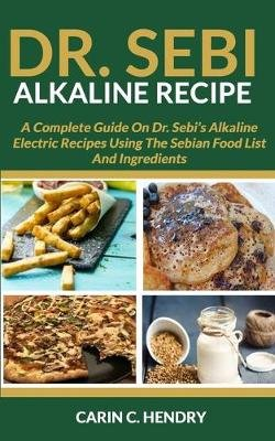 Dr. Sebi Alkaline Recipe - A Complete Guide On Dr. Sebi's Alkaline Electric Recipes Using The Sebian Food List And...