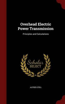 Overhead Electric Power Transmission - Principles and Calculations (Hardcover): Alfred Still