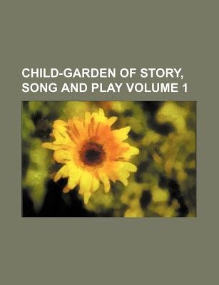 Child-Garden of Story, Song and Play Volume 1 (Paperback): Books Group