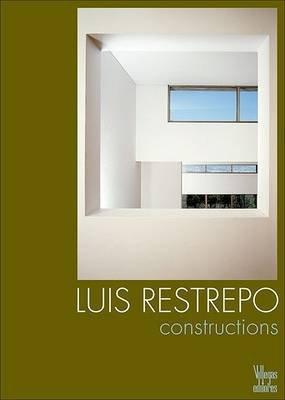 Luis Restrepo - Constructions (Hardcover): Miguel Adria, Alberto Saldarriaga Roa