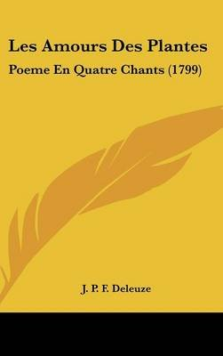 Les Amours Des Plantes - Poeme En Quatre Chants (1799) (English, French, Hardcover): J. P. F. Deleuze