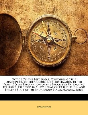 Notice on the Beet Sugar - Containing 1st. a Description of the Culture and Preservation of the Plant. 2D. an Explanation of...