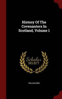 History of the Covenanters in Scotland, Volume 1 (Hardcover): William Sime