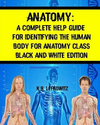 Anatomy - A Complete Help Guide for Identifying the Human Body for Anatomy Class Black and White Edition (Paperback): K R...