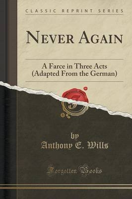 Never Again - A Farce in Three Acts (Adapted from the German) (Classic Reprint) (Paperback): Anthony E. Wills