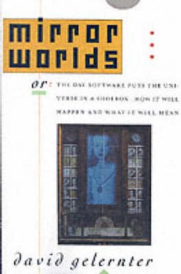 Mirror Worlds - or The Day Software Puts the Universe in a Shoebox... How it Will Happen and What it Will Mean (Paperback, New...