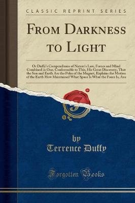 From Darkness to Light - Or Duffy's Compendiums of Nature's Law, Forces and Mind Combined in One, Conformable to...