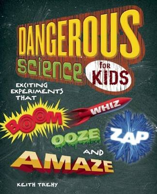 Dangerous Science for Kids - Exciting Experiments That Boom, Whiz, Ooze, Zap, and Amaze (Paperback): Keith Trehy