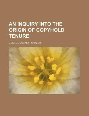 An Inquiry Into the Origin of Copyhold Tenure (Paperback): George Duckett Barber