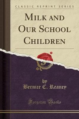 Milk and Our School Children (Classic Reprint) (Paperback): Bernice C Reaney