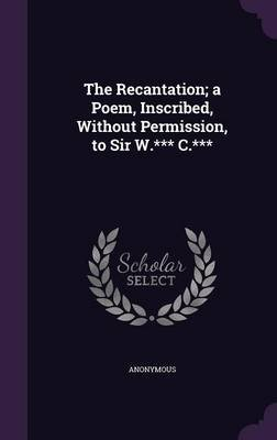 The Recantation; A Poem, Inscribed, Without Permission, to Sir W.*** C.*** (Hardcover): Anonymous