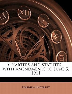 Charters and Statutes - With Amendments to June 5, 1911 (Paperback): Columbia University