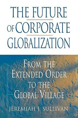 The Future of Corporate Globalization - From the Extended Order to the Global Village (Hardcover): Jeremiah J Sullivan