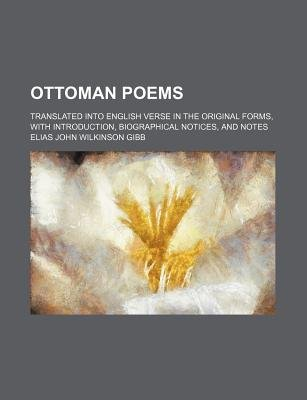 Ottoman Poems; Translated Into English Verse in the Original Forms, with Introduction, Biographical Notices, and Notes...