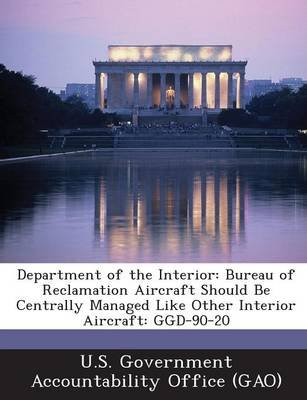 Department of the Interior - Bureau of Reclamation Aircraft Should Be Centrally Managed Like Other Interior Aircraft: Ggd-90-20...