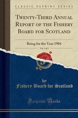 Twenty-Third Annual Report of the Fishery Board for Scotland, Vol. 1 of 3 - Being for the Year 1904 (Classic Reprint)...